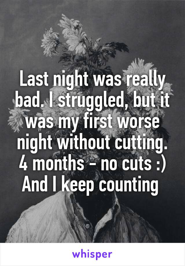 Last night was really bad. I struggled, but it was my first worse night without cutting. 4 months - no cuts :) And I keep counting