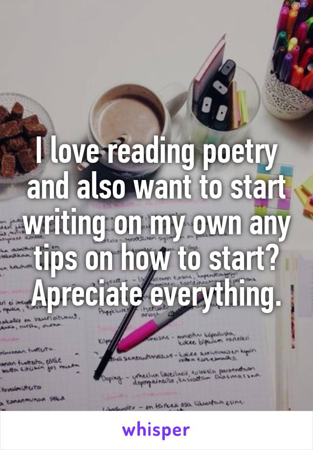 I love reading poetry and also want to start writing on my own any tips on how to start? Apreciate everything.