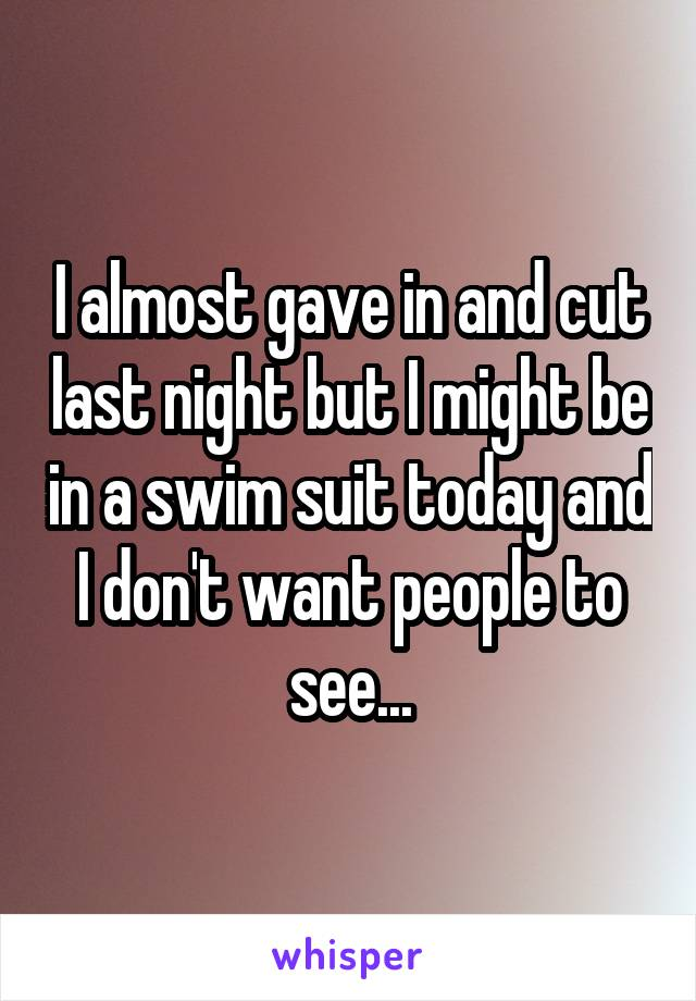 I almost gave in and cut last night but I might be in a swim suit today and I don't want people to see...