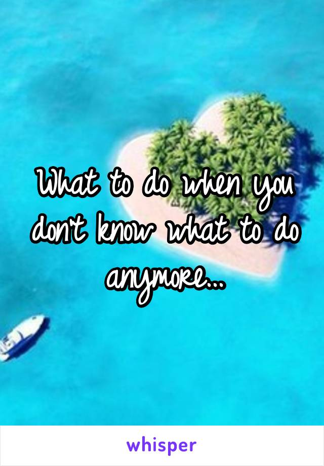 What to do when you don't know what to do anymore...