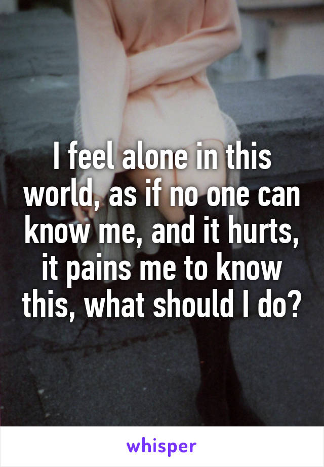 I feel alone in this world, as if no one can know me, and it hurts, it pains me to know this, what should I do?