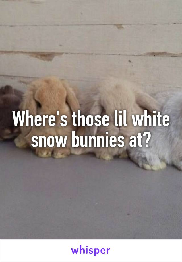 Where's those lil white snow bunnies at?