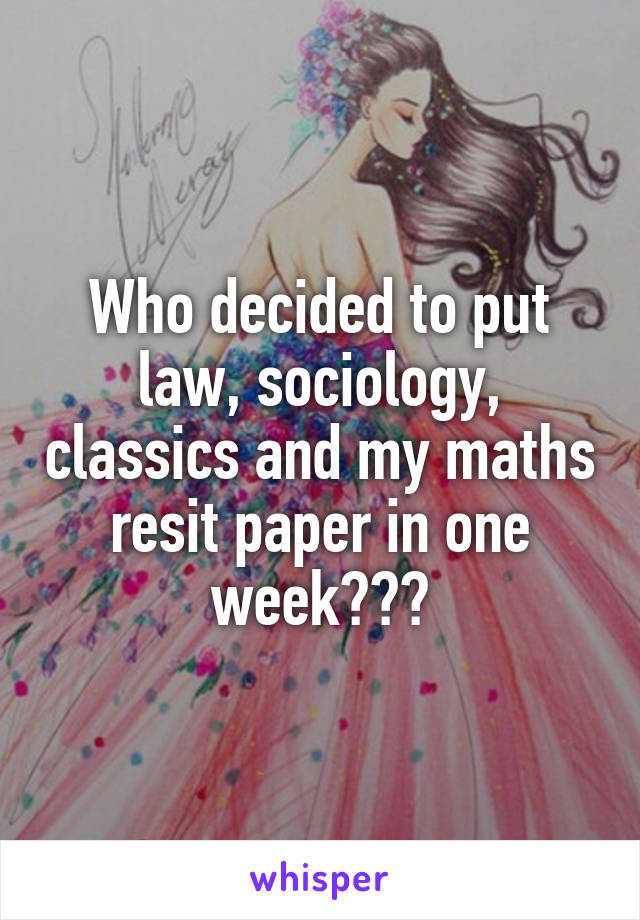 Who decided to put law, sociology, classics and my maths resit paper in one week???
