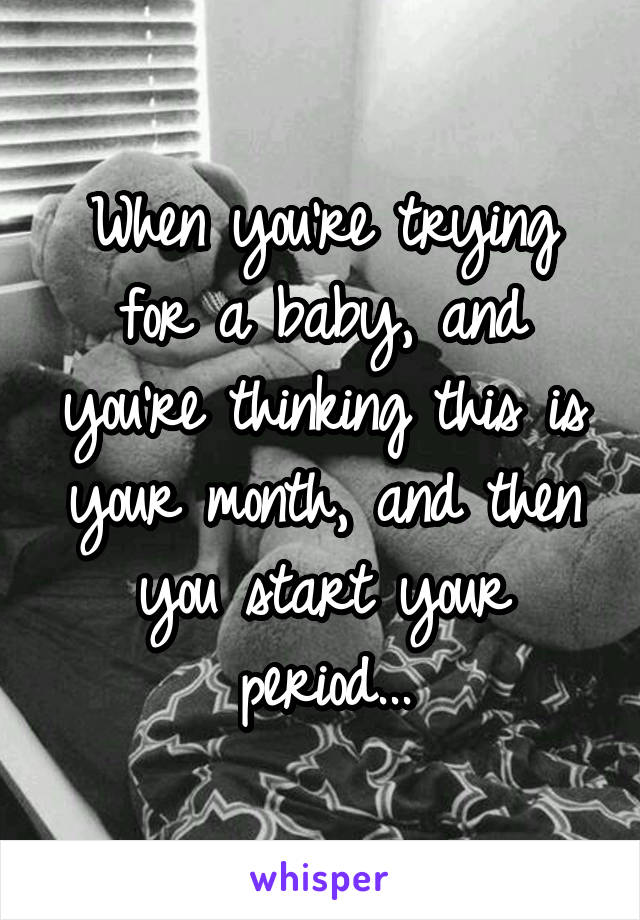 When you're trying for a baby, and you're thinking this is your month, and then you start your period...