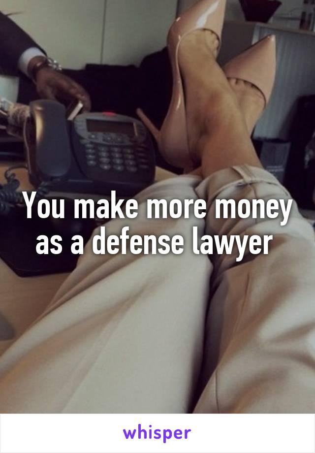You make more money as a defense lawyer