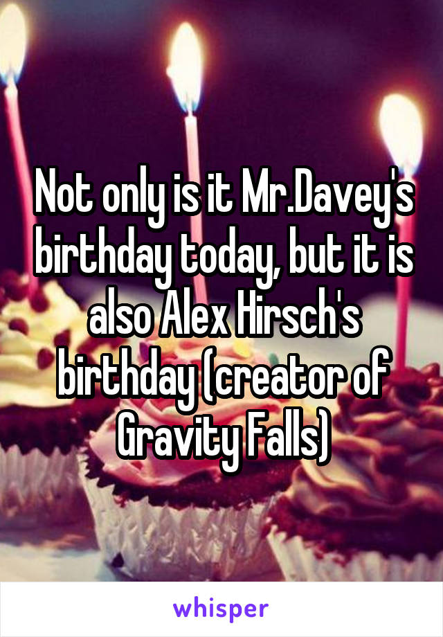 Not only is it Mr.Davey's birthday today, but it is also Alex Hirsch's birthday (creator of Gravity Falls)