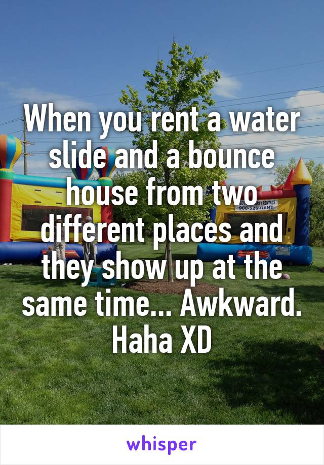 When you rent a water slide and a bounce house from two different places and they show up at the same time... Awkward. Haha XD