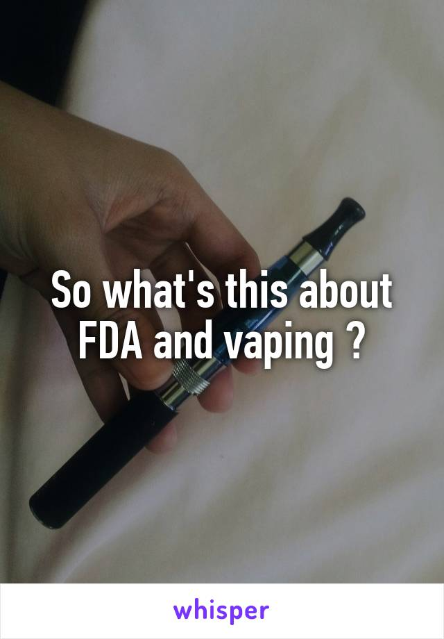 So what's this about FDA and vaping ?