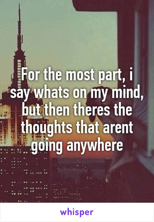 For the most part, i say whats on my mind, but then theres the thoughts that arent going anywhere