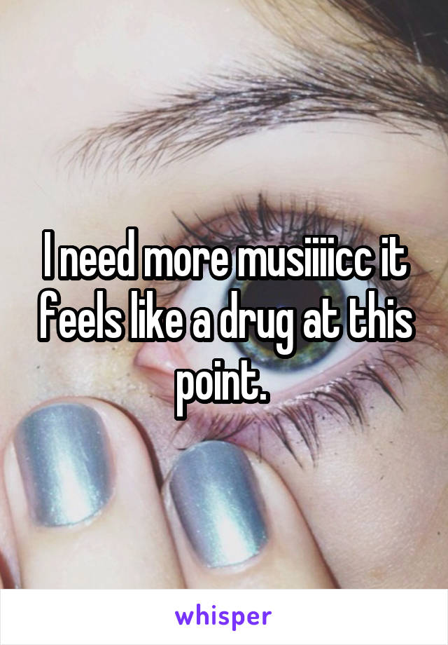 I need more musiiiicc it feels like a drug at this point.