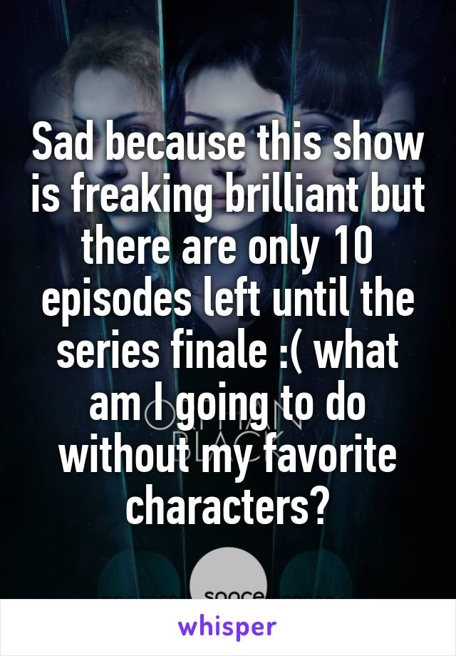Sad because this show is freaking brilliant but there are only 10 episodes left until the series finale :( what am I going to do without my favorite characters?