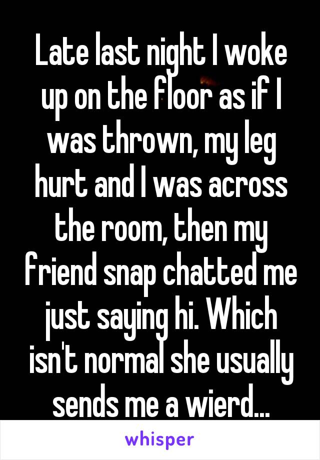 Late last night I woke up on the floor as if I was thrown, my leg hurt and I was across the room, then my friend snap chatted me just saying hi. Which isn't normal she usually sends me a wierd...