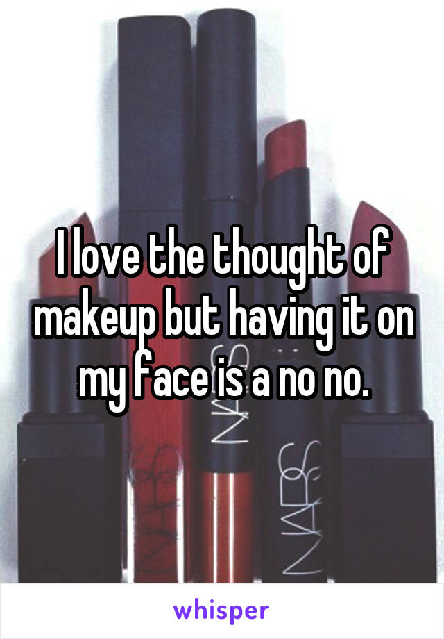 I love the thought of makeup but having it on my face is a no no.