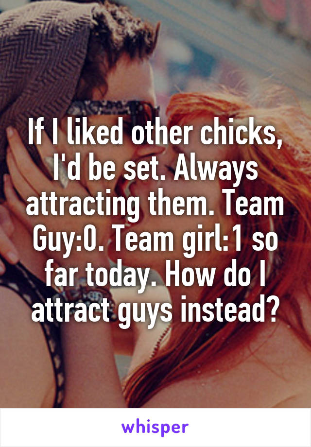 If I liked other chicks, I'd be set. Always attracting them. Team Guy:0. Team girl:1 so far today. How do I attract guys instead?