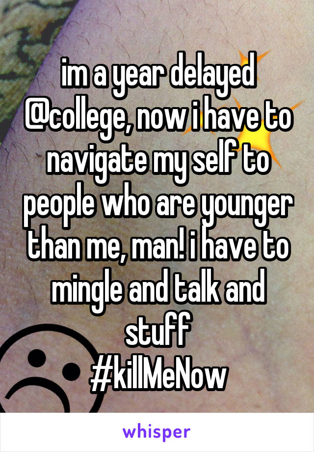 im a year delayed @college, now i have to navigate my self to people who are younger than me, man! i have to mingle and talk and stuff #killMeNow
