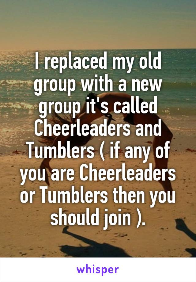 I replaced my old group with a new group it's called Cheerleaders and Tumblers ( if any of you are Cheerleaders or Tumblers then you should join ).