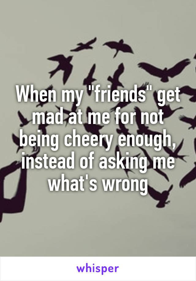 """When my """"friends"""" get mad at me for not being cheery enough, instead of asking me what's wrong"""