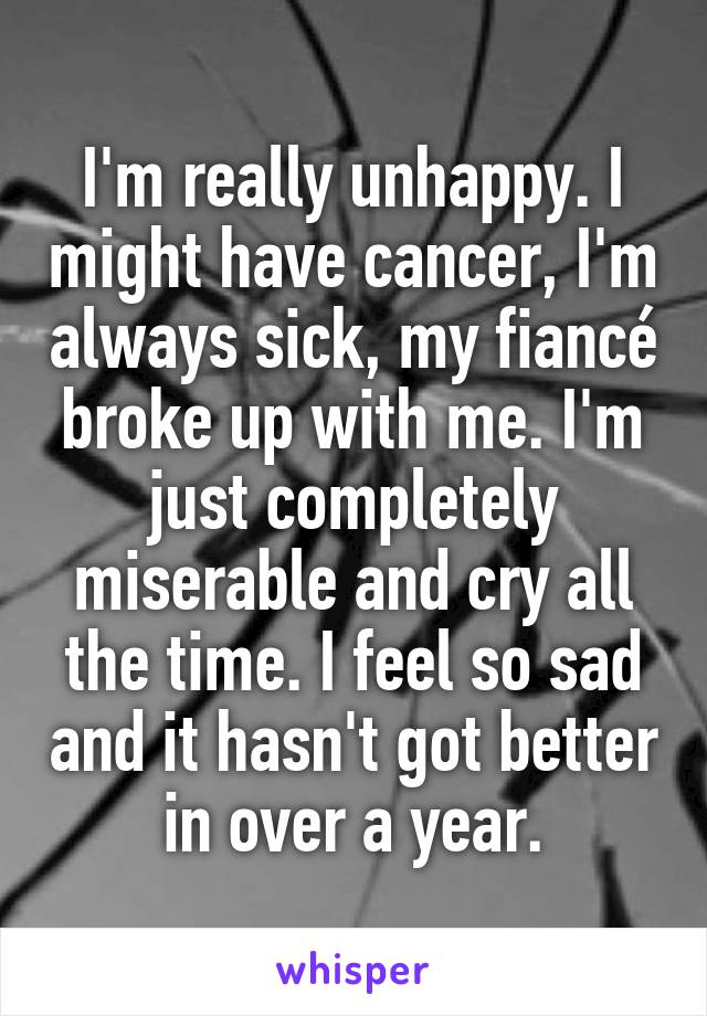 I'm really unhappy. I might have cancer, I'm always sick, my fiancé broke up with me. I'm just completely miserable and cry all the time. I feel so sad and it hasn't got better in over a year.