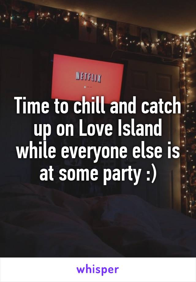 Time to chill and catch up on Love Island while everyone else is at some party :)