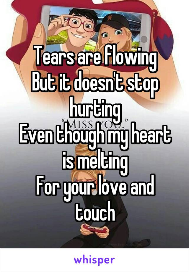 Tears are flowing But it doesn't stop hurting Even though my heart is melting For your love and touch