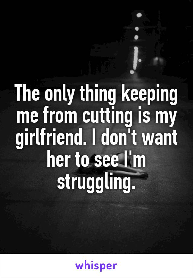 The only thing keeping me from cutting is my girlfriend. I don't want her to see I'm struggling.
