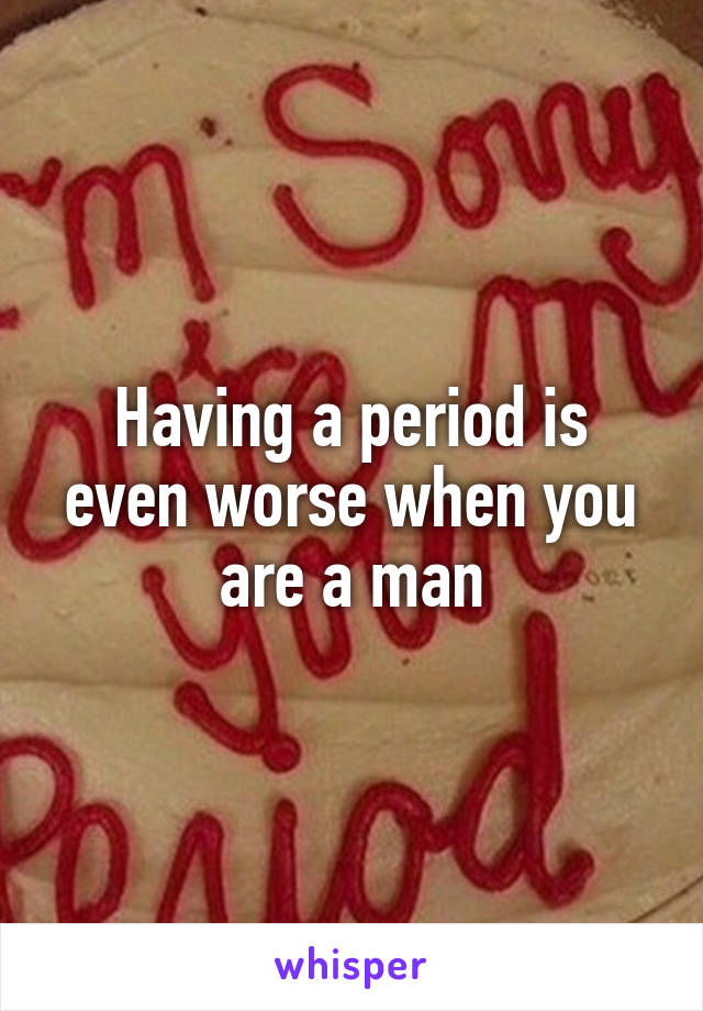 Having a period is even worse when you are a man