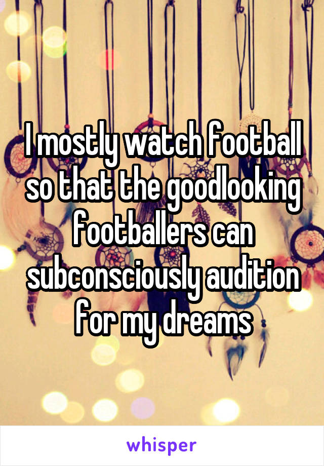 I mostly watch football so that the goodlooking footballers can subconsciously audition for my dreams