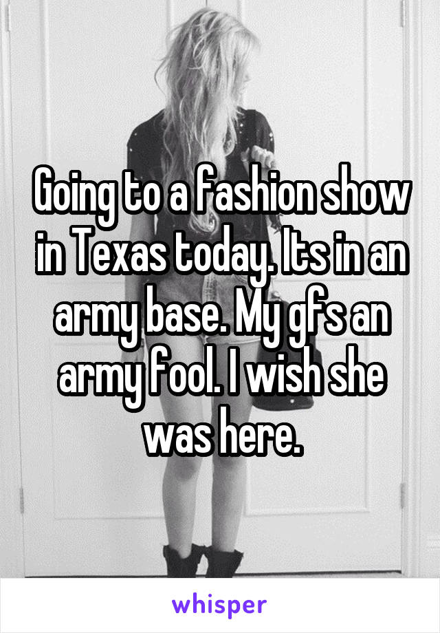 Going to a fashion show in Texas today. Its in an army base. My gfs an army fool. I wish she was here.