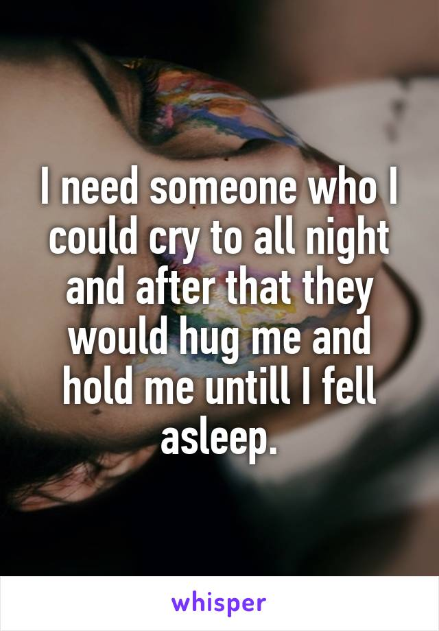 I need someone who I could cry to all night and after that they would hug me and hold me untill I fell asleep.