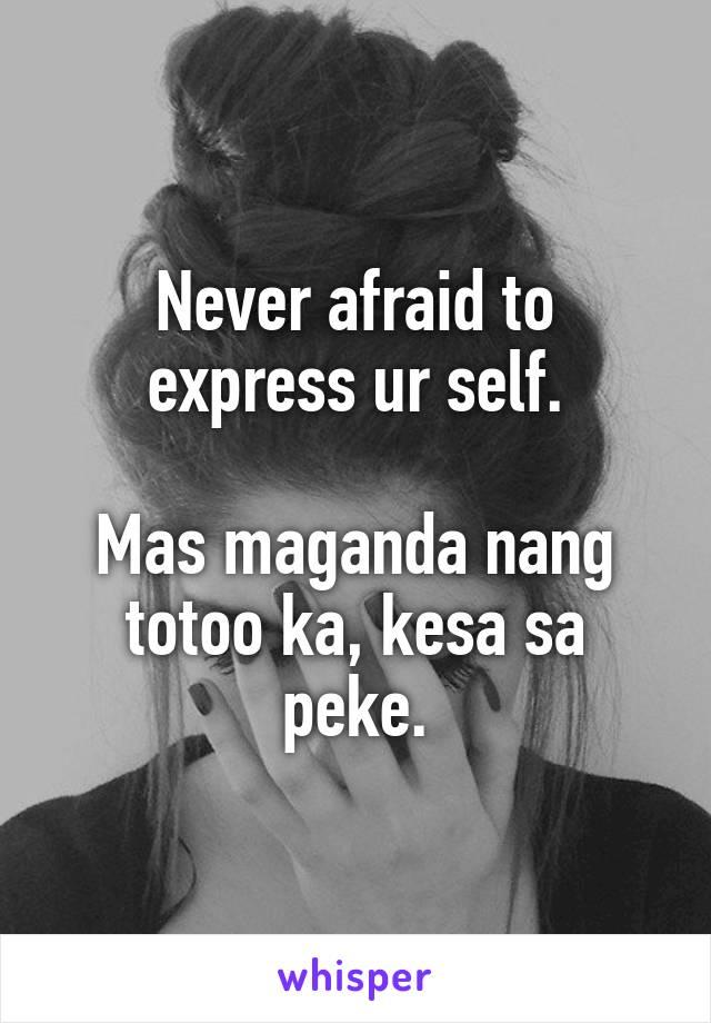 Never afraid to express ur self.  Mas maganda nang totoo ka, kesa sa peke.