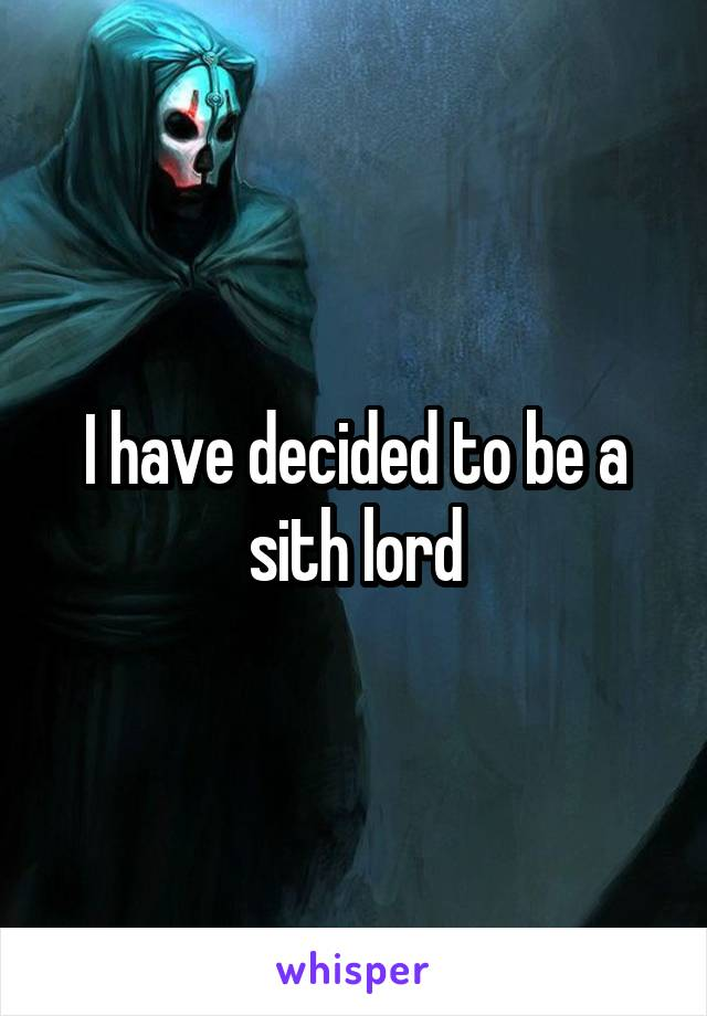 I have decided to be a sith lord