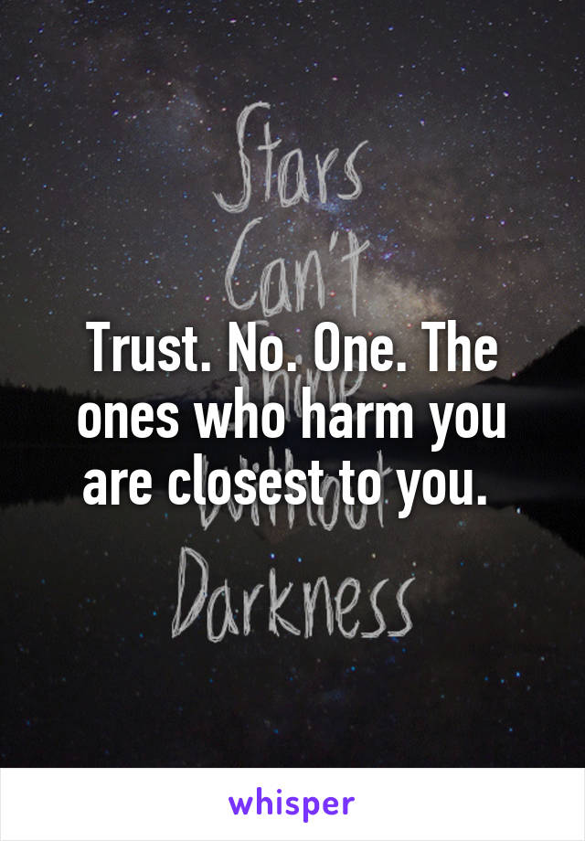 Trust. No. One. The ones who harm you are closest to you.