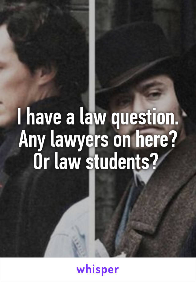 I have a law question. Any lawyers on here? Or law students?