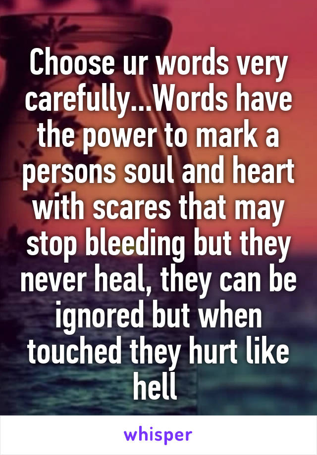 Choose ur words very carefully...Words have the power to mark a persons soul and heart with scares that may stop bleeding but they never heal, they can be ignored but when touched they hurt like hell