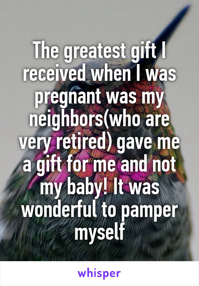 The greatest gift I received when I was pregnant was my neighbors(who are very retired) gave me a gift for me and not my baby! It was wonderful to pamper myself