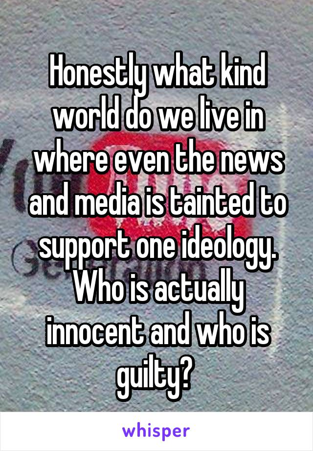 Honestly what kind world do we live in where even the news and media is tainted to support one ideology. Who is actually innocent and who is guilty?