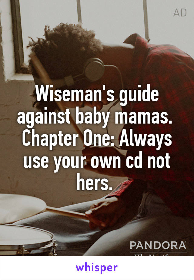 Wiseman's guide against baby mamas.  Chapter One: Always use your own cd not hers.