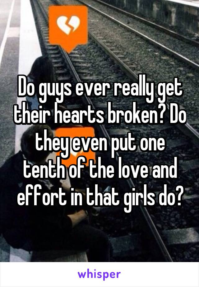 Do guys ever really get their hearts broken? Do they even put one tenth of the love and effort in that girls do?