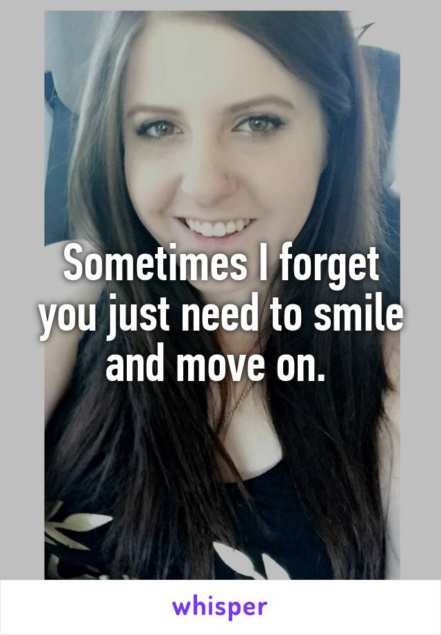 Sometimes I forget you just need to smile and move on.