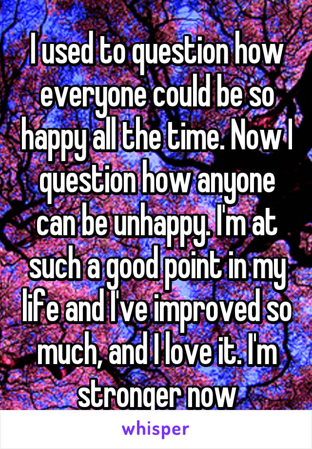 I used to question how everyone could be so happy all the time. Now I question how anyone can be unhappy. I'm at such a good point in my life and I've improved so much, and I love it. I'm stronger now