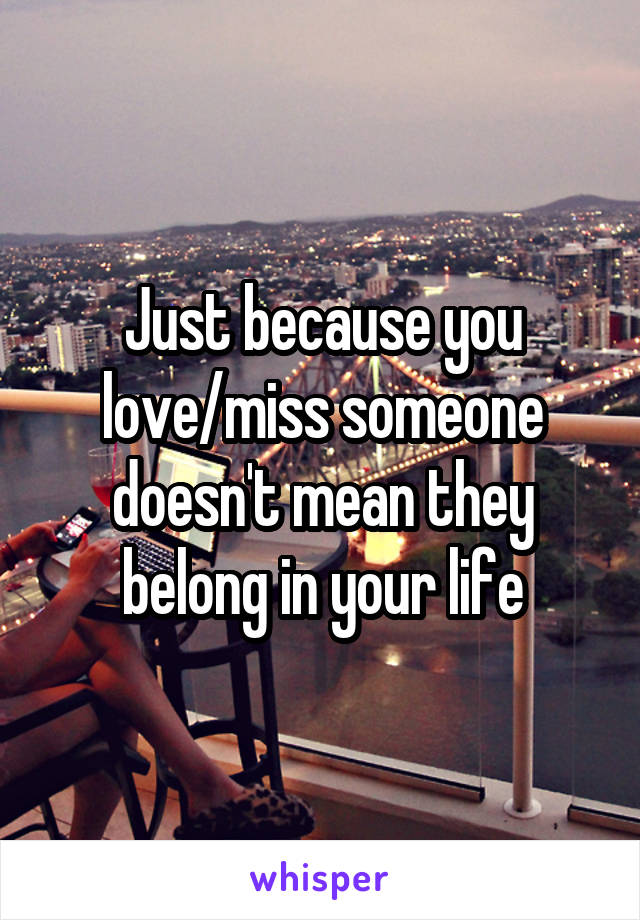 Just because you love/miss someone doesn't mean they belong in your life