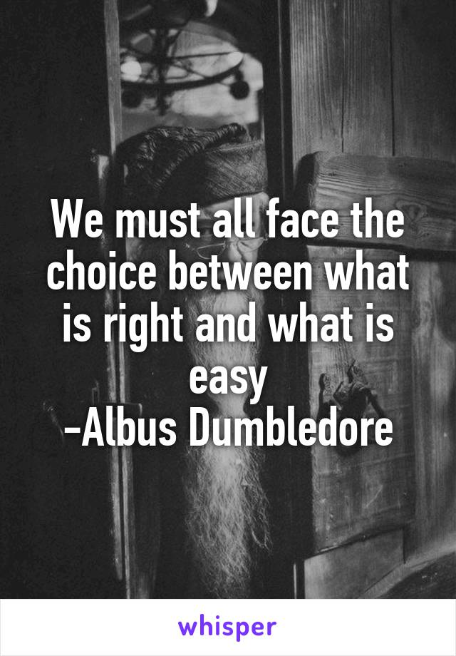 We must all face the choice between what is right and what is easy -Albus Dumbledore