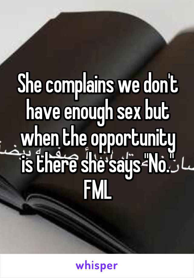 "She complains we don't have enough sex but when the opportunity is there she says ""No."" FML"
