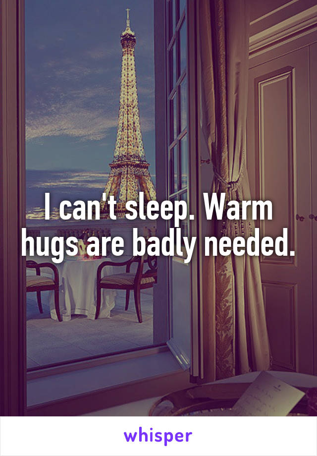 I can't sleep. Warm hugs are badly needed.