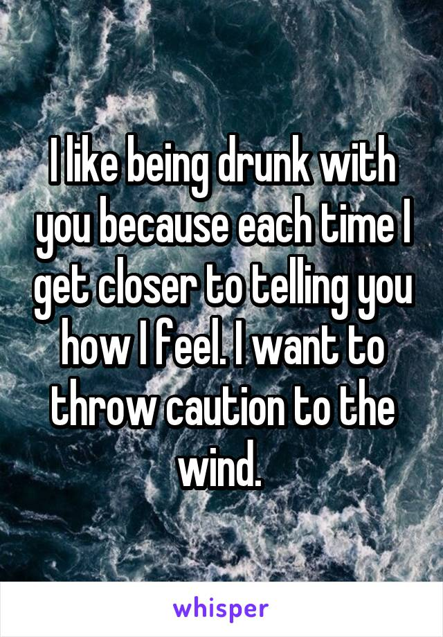 I like being drunk with you because each time I get closer to telling you how I feel. I want to throw caution to the wind.