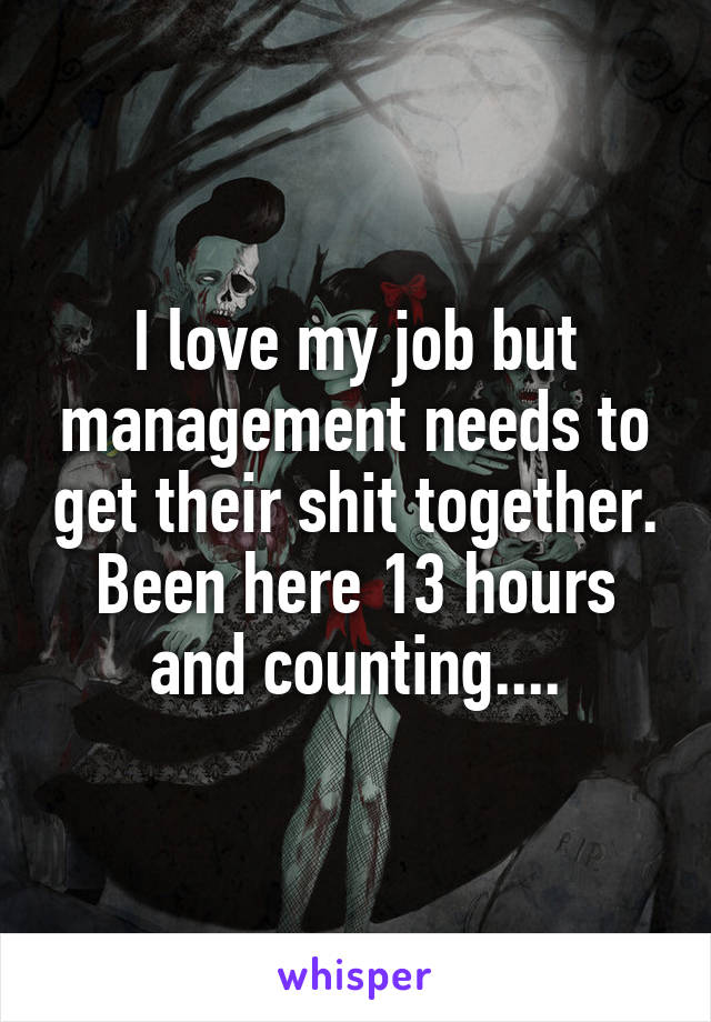 I love my job but management needs to get their shit together. Been here 13 hours and counting....