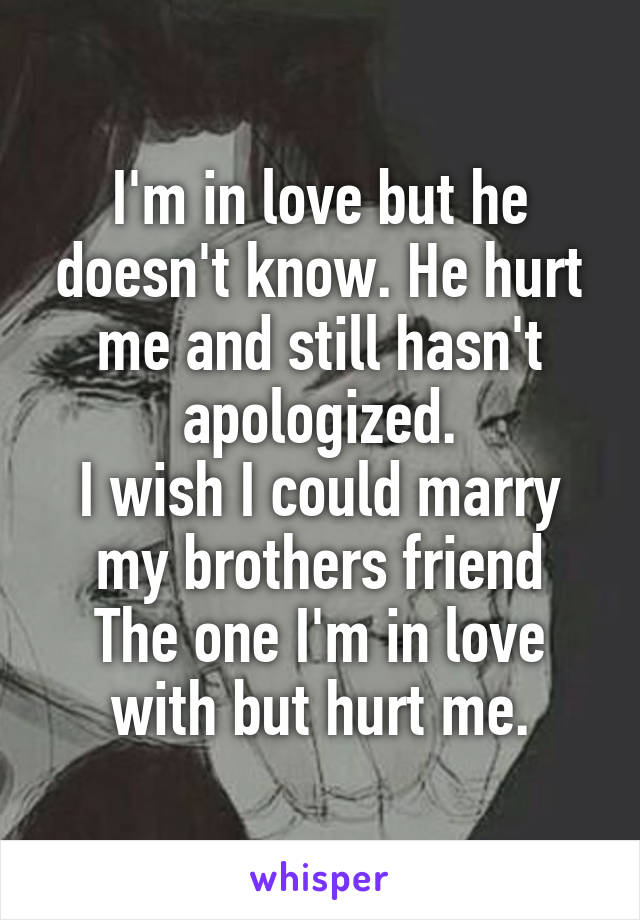 I'm in love but he doesn't know. He hurt me and still hasn't apologized. I wish I could marry my brothers friend The one I'm in love with but hurt me.