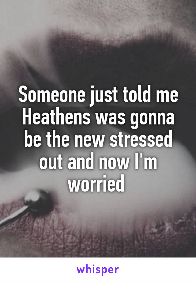 Someone just told me Heathens was gonna be the new stressed out and now I'm worried