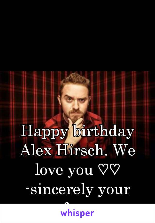 Happy birthday Alex Hirsch. We love you ♡♡ -sincerely your fans