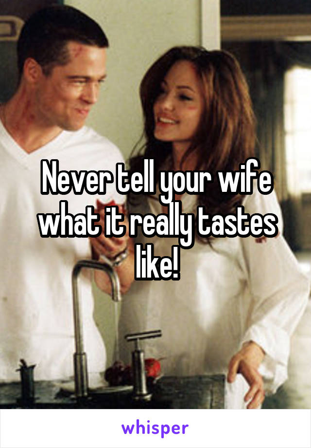 Never tell your wife what it really tastes like!